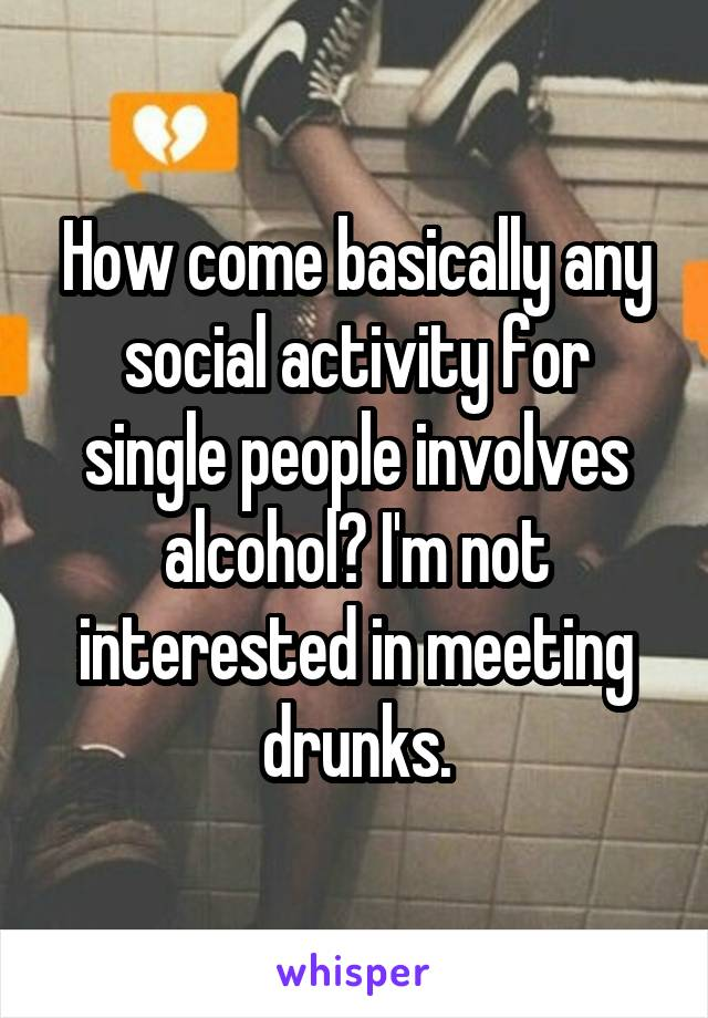 How come basically any social activity for single people involves alcohol? I'm not interested in meeting drunks.
