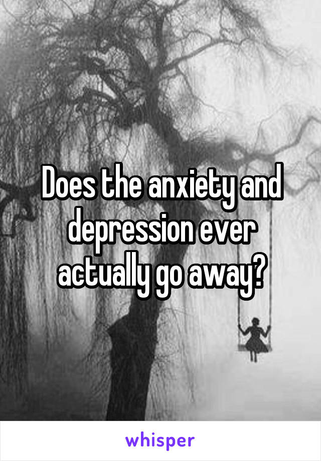 Does the anxiety and depression ever actually go away?