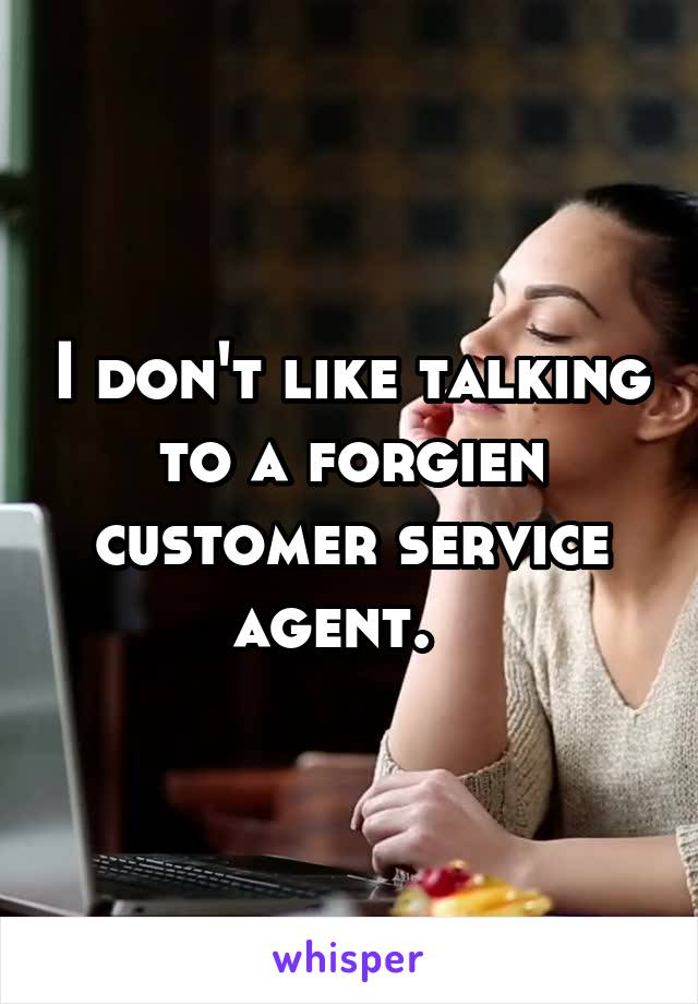 I don't like talking to a forgien customer service agent.