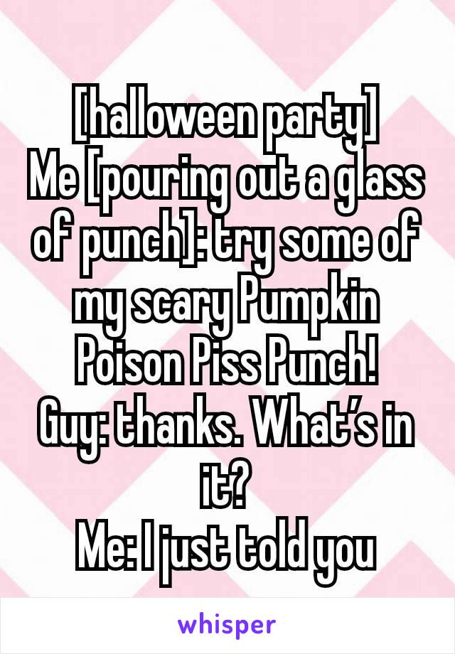 [halloween party] Me [pouring out a glass of punch]: try some of my scary Pumpkin Poison Piss Punch! Guy: thanks. What's in it? Me: I just told you