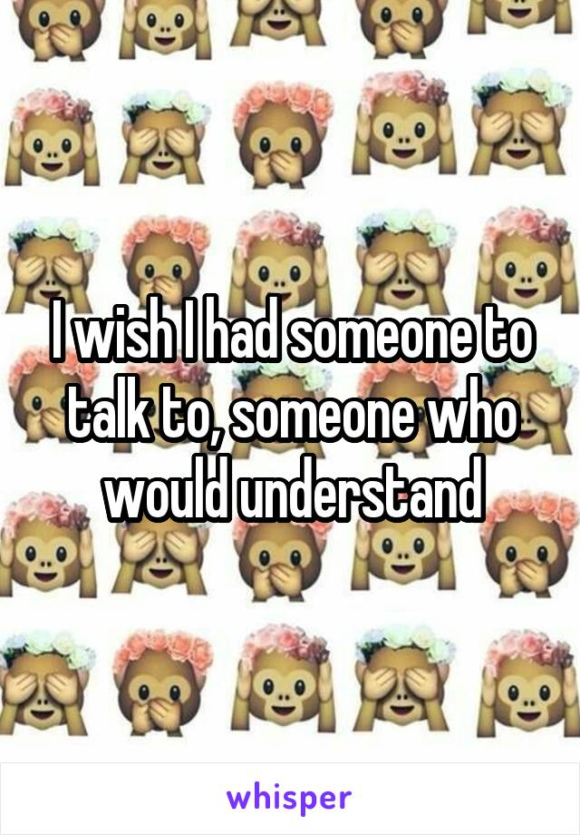 I wish I had someone to talk to, someone who would understand