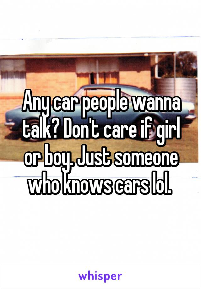 Any car people wanna talk? Don't care if girl or boy. Just someone who knows cars lol.