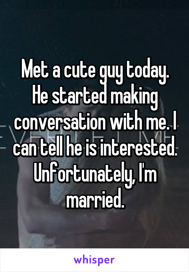 Met a cute guy today. He started making conversation with me. I can tell he is interested. Unfortunately, I'm married.