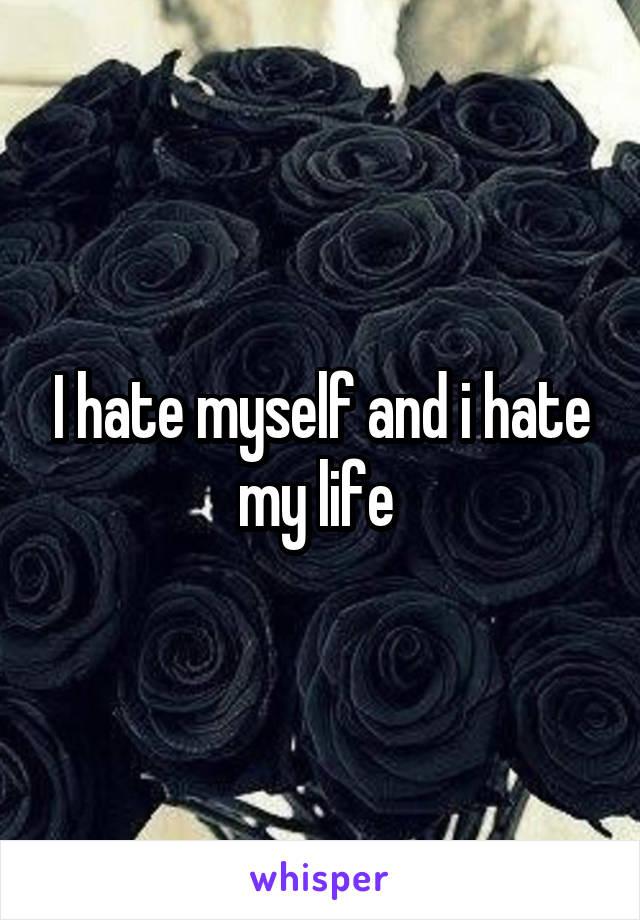 I hate myself and i hate my life