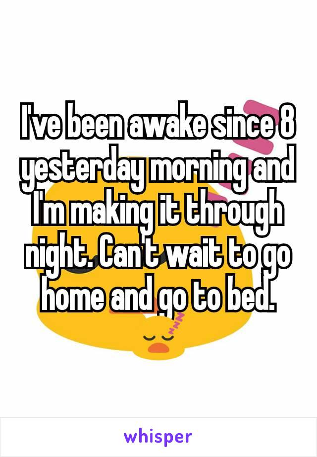 I've been awake since 8 yesterday morning and I'm making it through night. Can't wait to go home and go to bed.😴