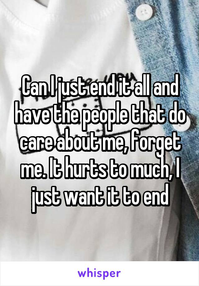 Can I just end it all and have the people that do care about me, forget me. It hurts to much, I just want it to end