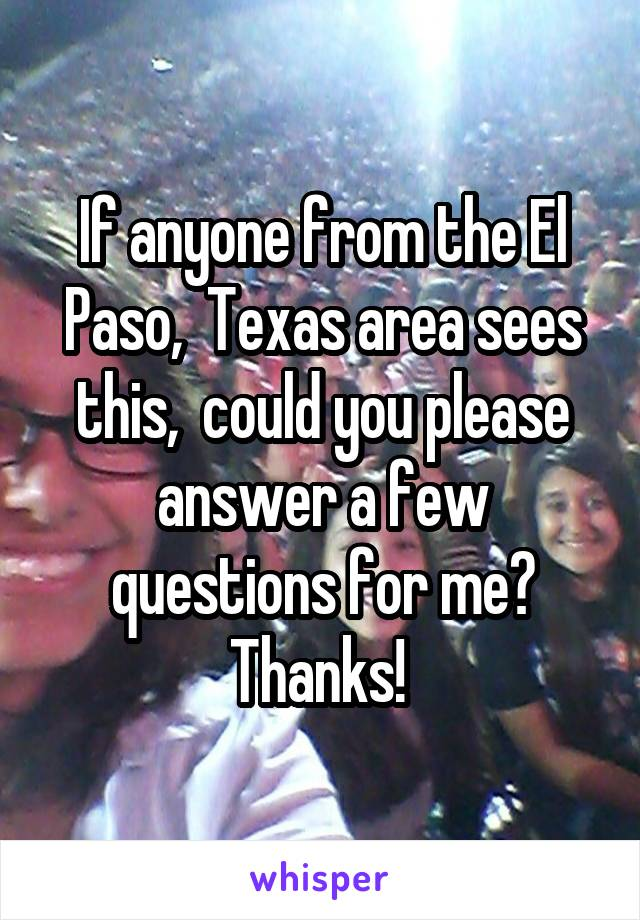If anyone from the El Paso,  Texas area sees this,  could you please answer a few questions for me? Thanks!
