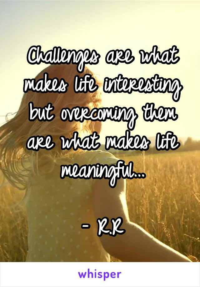 Challenges are what makes life interesting but overcoming them are what makes life meaningful...  - R.R