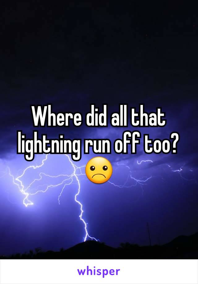 Where did all that lightning run off too? ☹