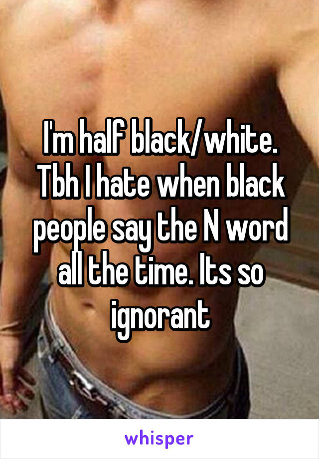I'm half black/white. Tbh I hate when black people say the N word all the time. Its so ignorant
