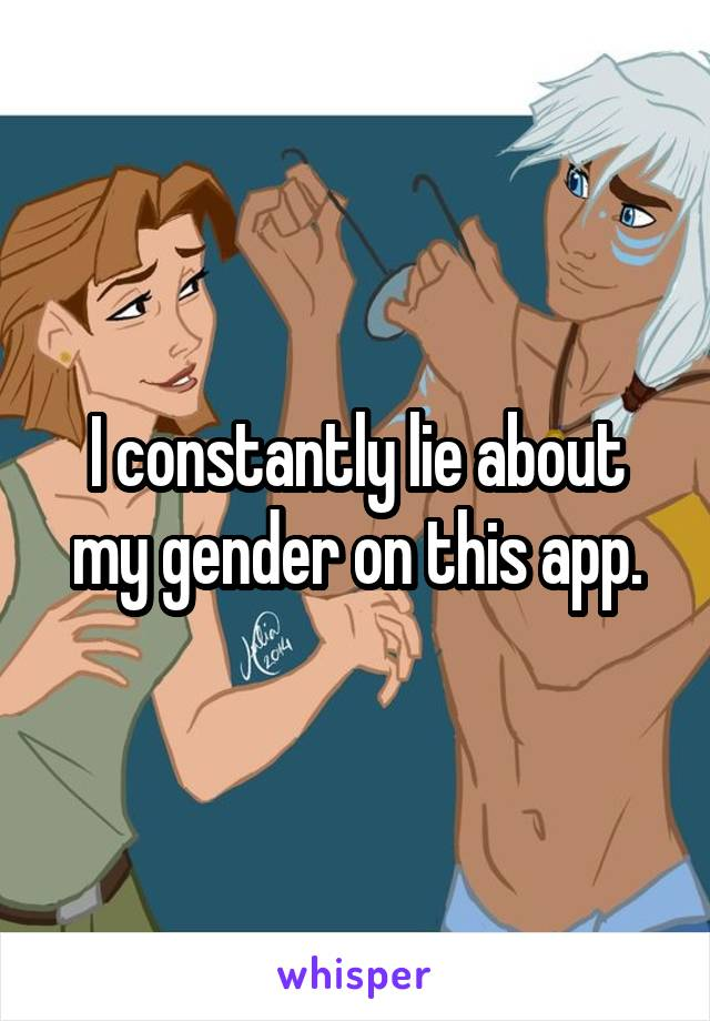 I constantly lie about my gender on this app.