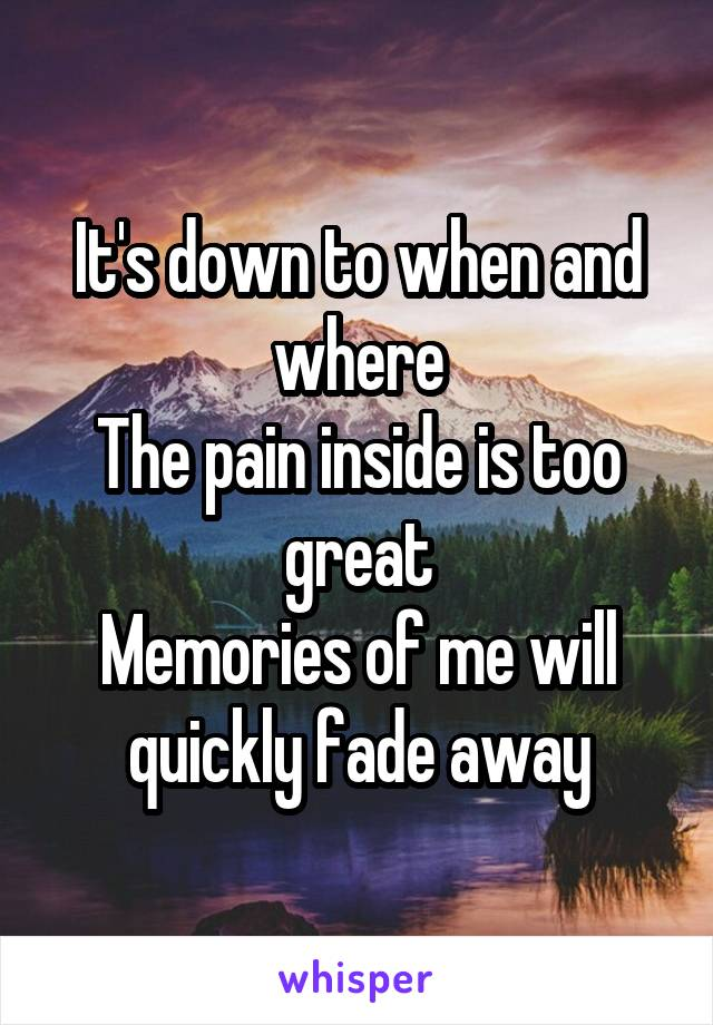It's down to when and where The pain inside is too great Memories of me will quickly fade away