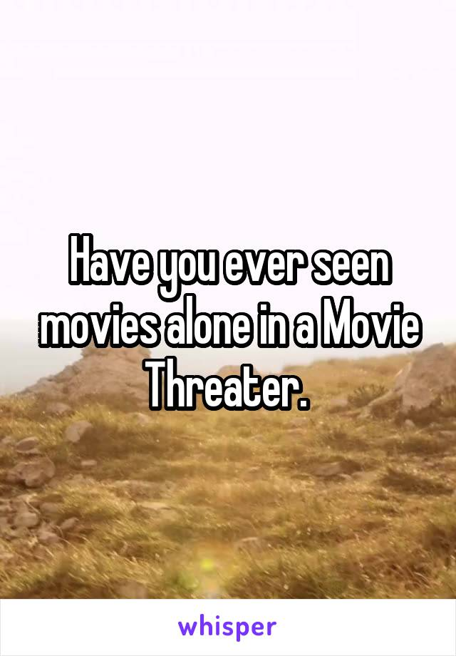 Have you ever seen movies alone in a Movie Threater.