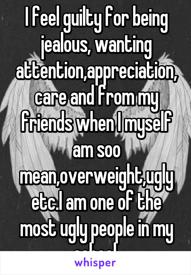 I feel guilty for being jealous, wanting attention,appreciation,care and from my friends when I myself am soo mean,overweight,ugly etc.I am one of the most ugly people in my school.