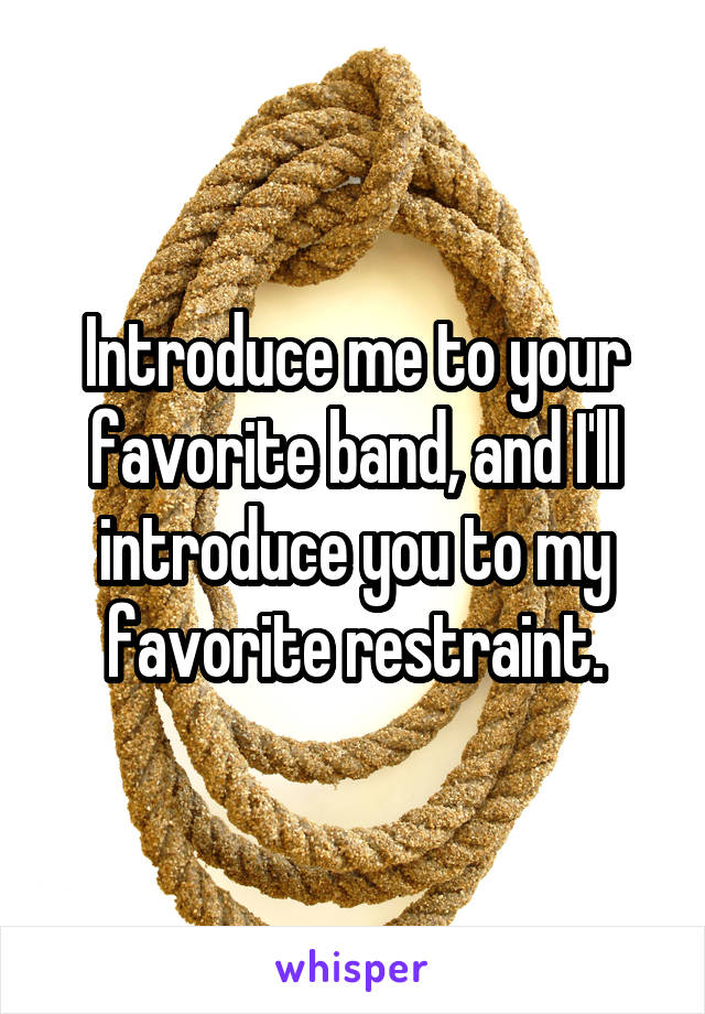 Introduce me to your favorite band, and I'll introduce you to my favorite restraint.