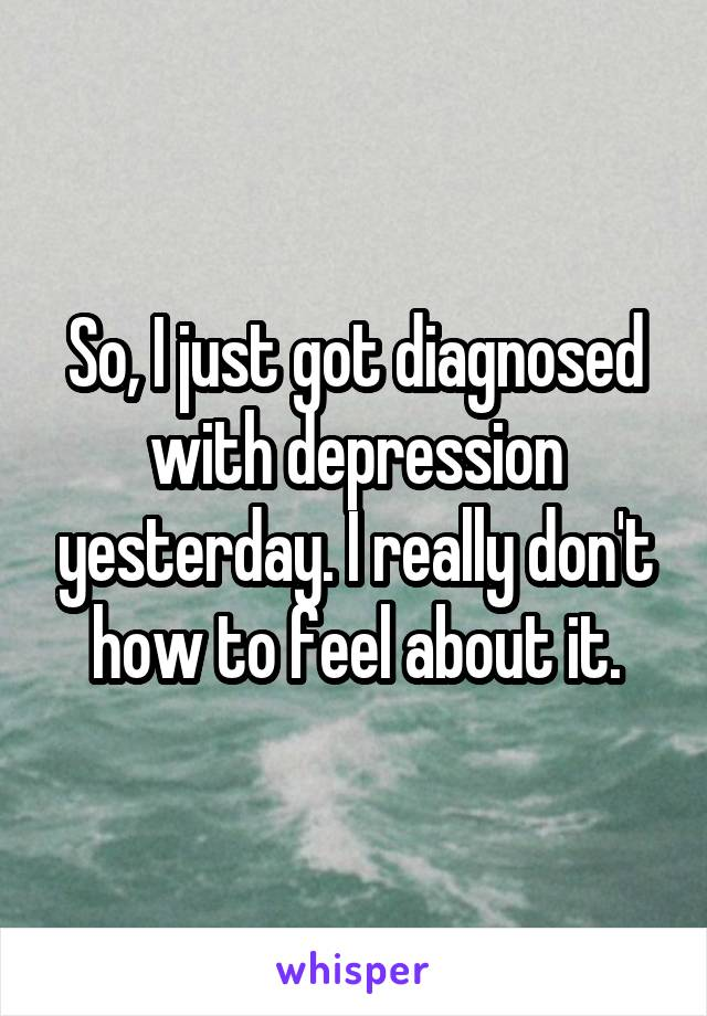 So, I just got diagnosed with depression yesterday. I really don't how to feel about it.