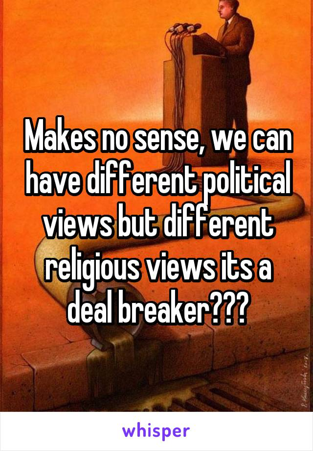 Makes no sense, we can have different political views but different religious views its a deal breaker???