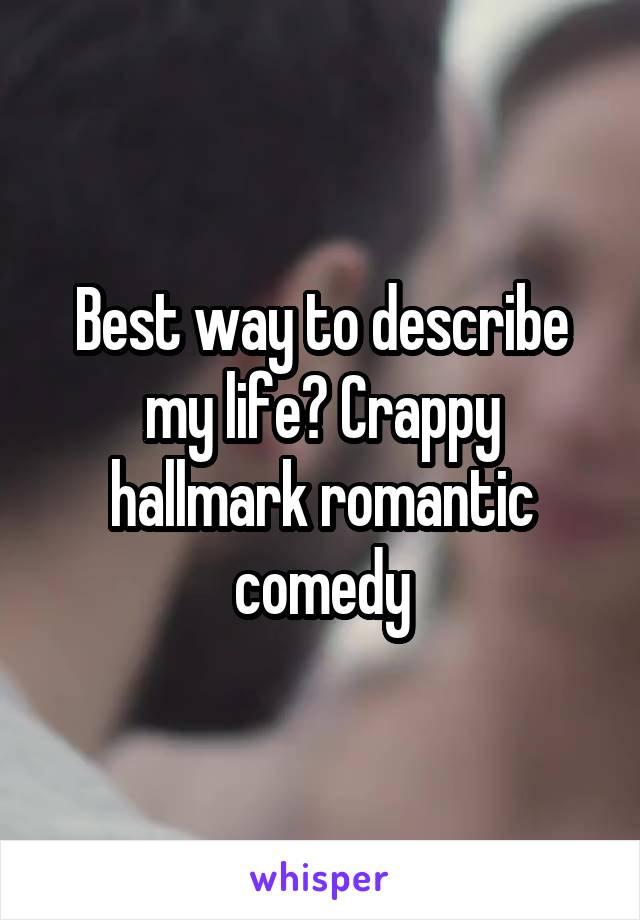 Best way to describe my life? Crappy hallmark romantic comedy