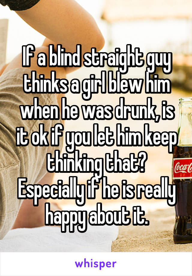 If a blind straight guy thinks a girl blew him when he was drunk, is it ok if you let him keep thinking that? Especially if he is really happy about it.