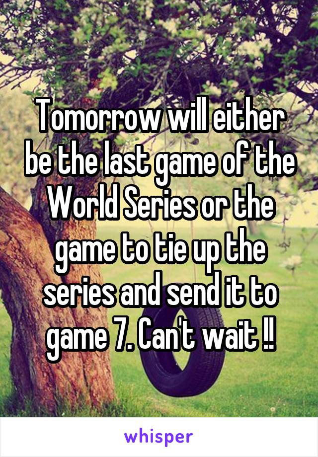 Tomorrow will either be the last game of the World Series or the game to tie up the series and send it to game 7. Can't wait !!