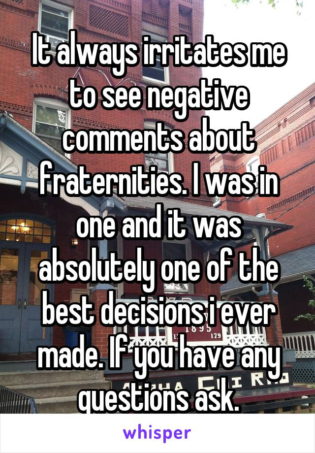 It always irritates me to see negative comments about fraternities. I was in one and it was absolutely one of the best decisions i ever made. If you have any questions ask.
