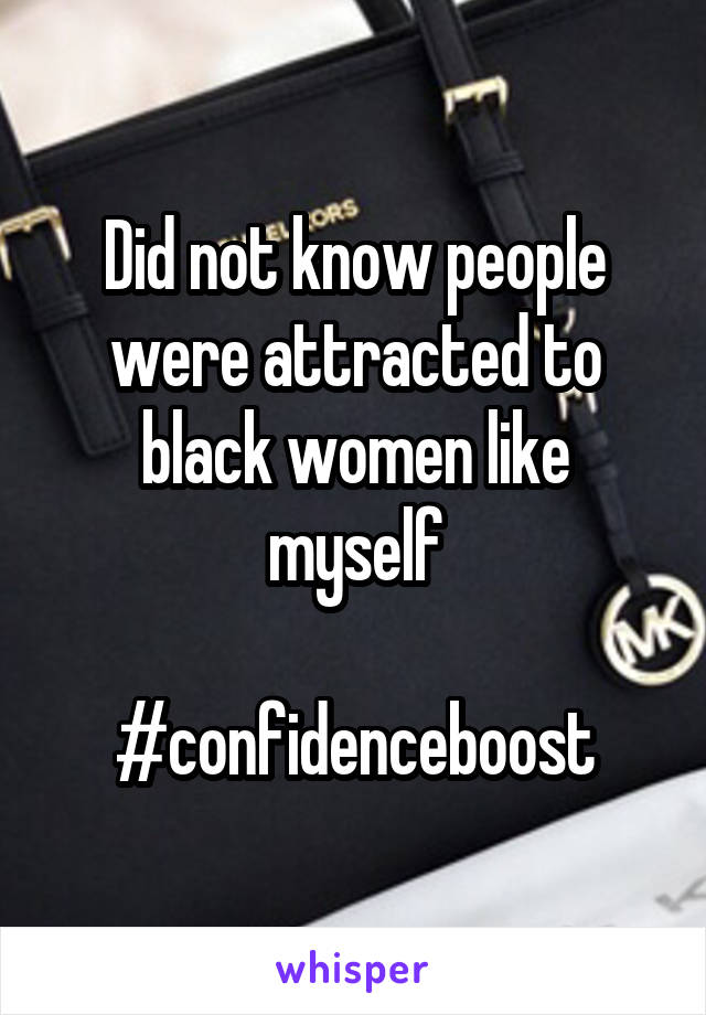 Did not know people were attracted to black women like myself  #confidenceboost