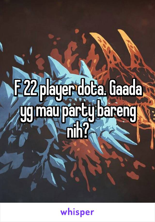F 22 player dota. Gaada yg mau party bareng nih?