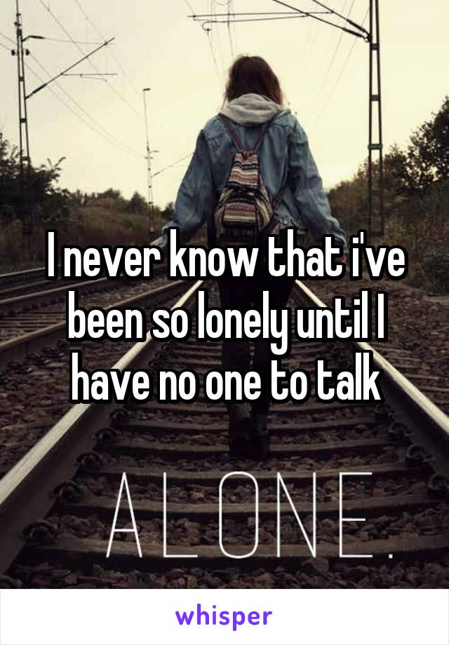 I never know that i've been so lonely until I have no one to talk