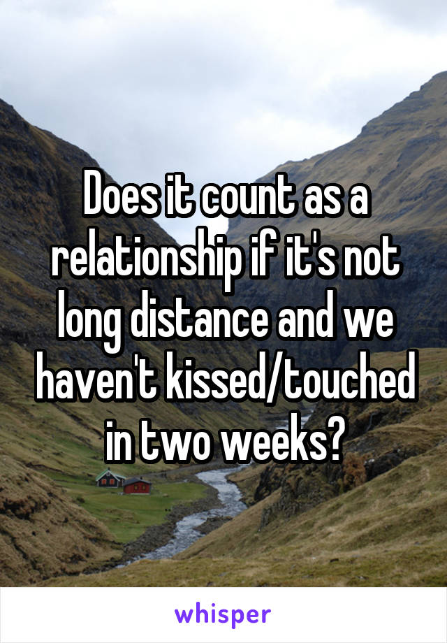 Does it count as a relationship if it's not long distance and we haven't kissed/touched in two weeks?