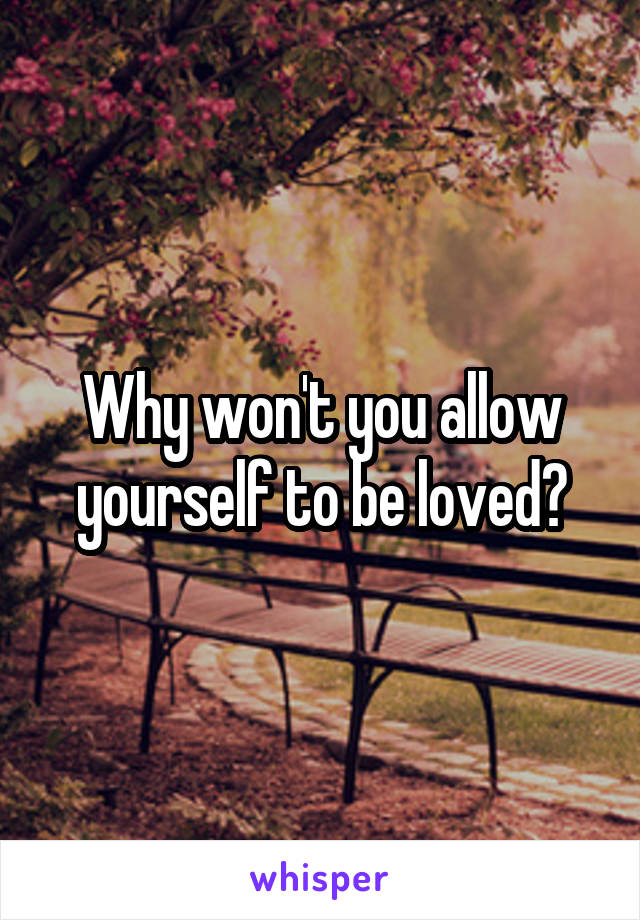 Why won't you allow yourself to be loved?