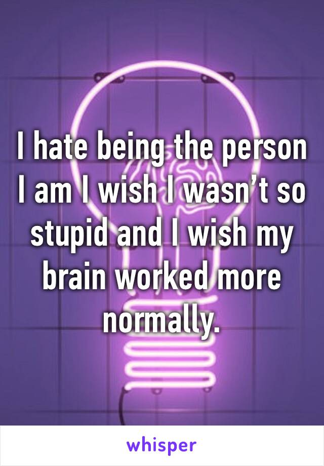 I hate being the person I am I wish I wasn't so stupid and I wish my brain worked more normally.