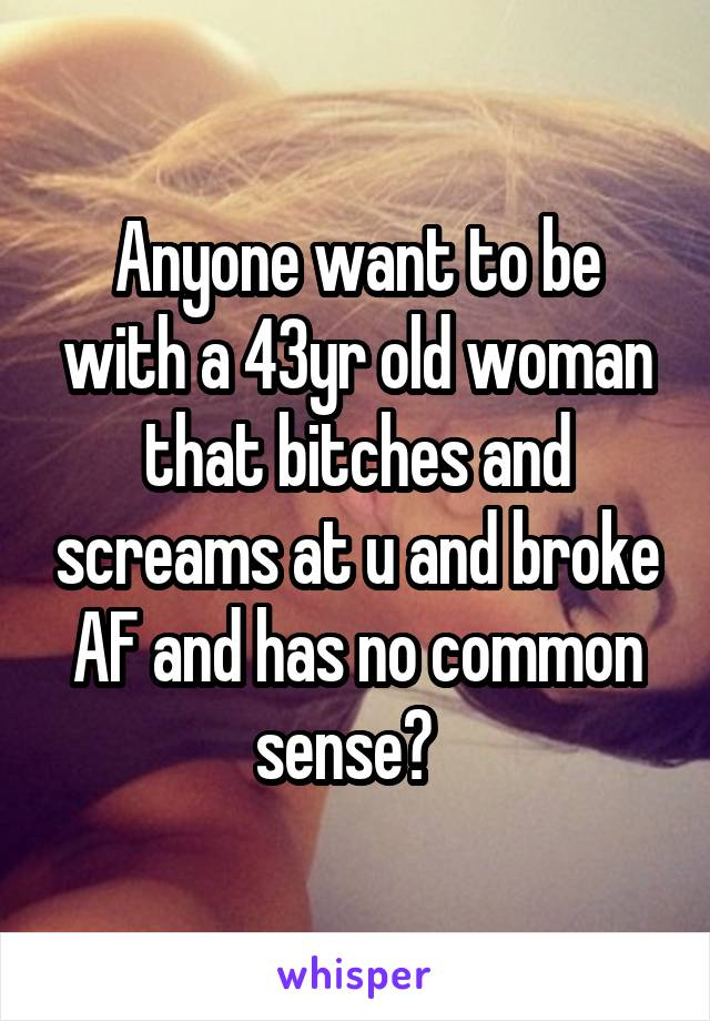 Anyone want to be with a 43yr old woman that bitches and screams at u and broke AF and has no common sense?