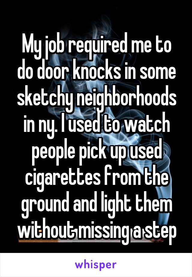 My job required me to do door knocks in some sketchy neighborhoods in ny. I used to watch people pick up used cigarettes from the ground and light them without missing a step