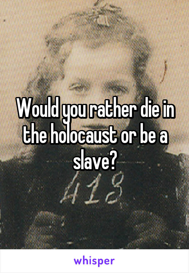 Would you rather die in the holocaust or be a slave?