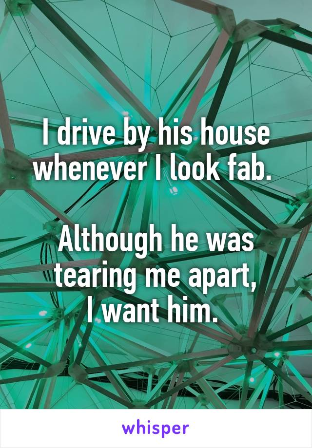 I drive by his house whenever I look fab.   Although he was tearing me apart, I want him.