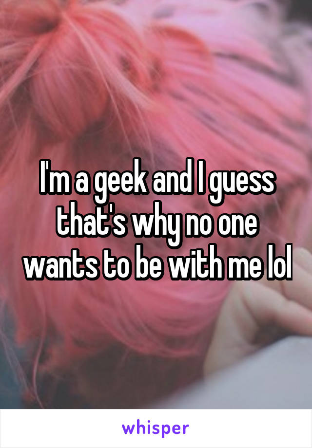I'm a geek and I guess that's why no one wants to be with me lol