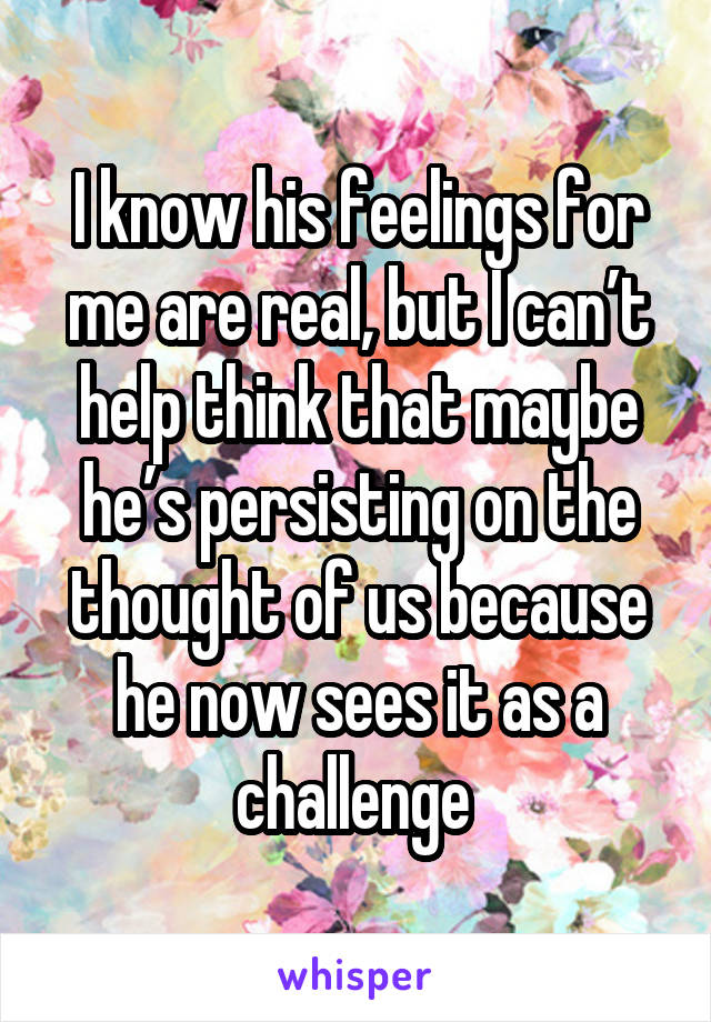 I know his feelings for me are real, but I can't help think that maybe he's persisting on the thought of us because he now sees it as a challenge