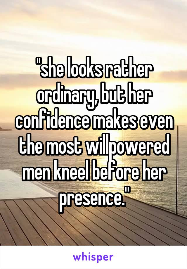 """she looks rather ordinary, but her confidence makes even the most willpowered men kneel before her presence."""
