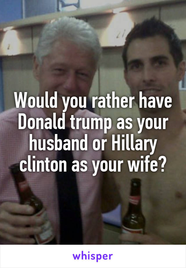 Would you rather have Donald trump as your husband or Hillary clinton as your wife?