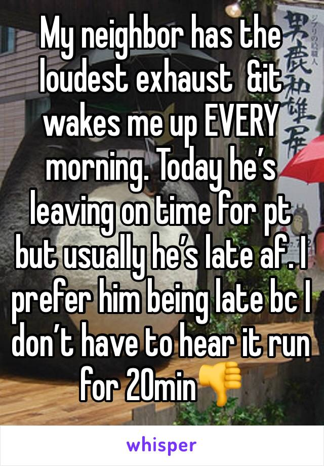 My neighbor has the loudest exhaust  &it wakes me up EVERY morning. Today he's leaving on time for pt but usually he's late af. I prefer him being late bc I don't have to hear it run for 20min👎