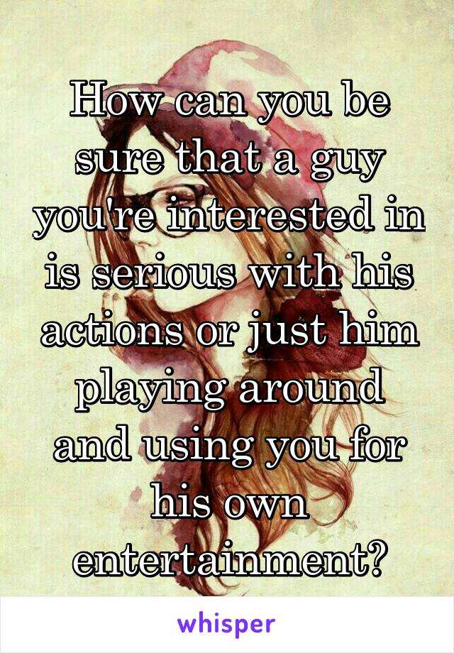 How can you be sure that a guy you're interested in is serious with his actions or just him playing around and using you for his own entertainment?