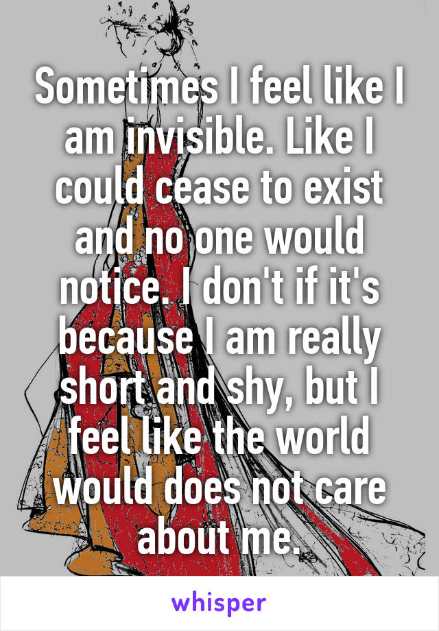 Sometimes I feel like I am invisible. Like I could cease to exist and no one would notice. I don't if it's because I am really short and shy, but I feel like the world would does not care about me.