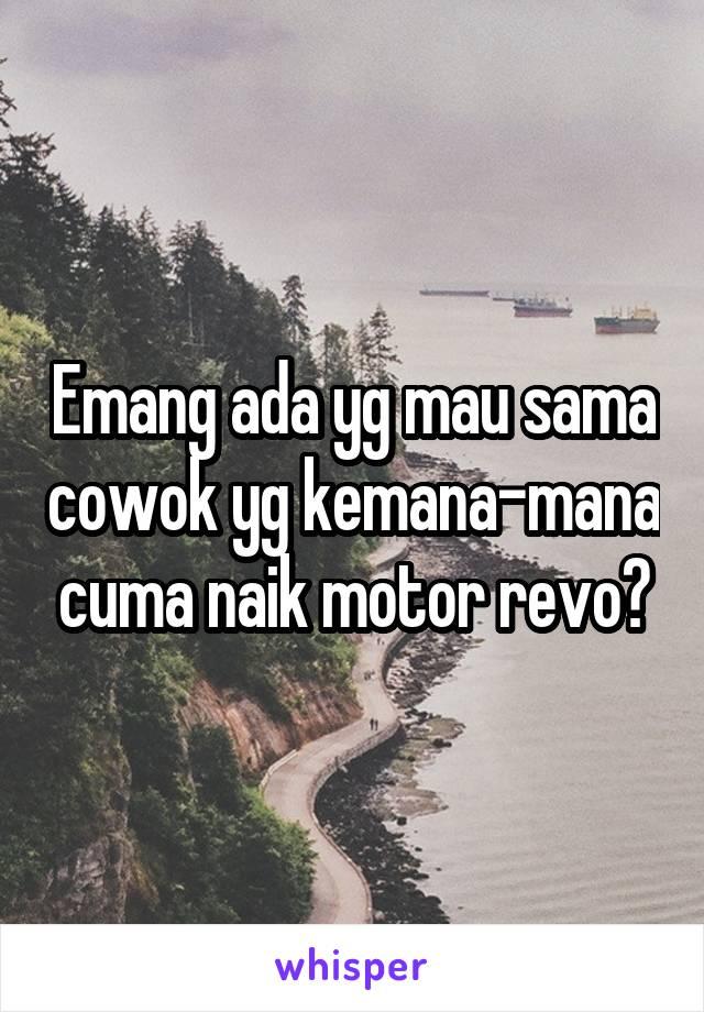 Emang ada yg mau sama cowok yg kemana-mana cuma naik motor revo?