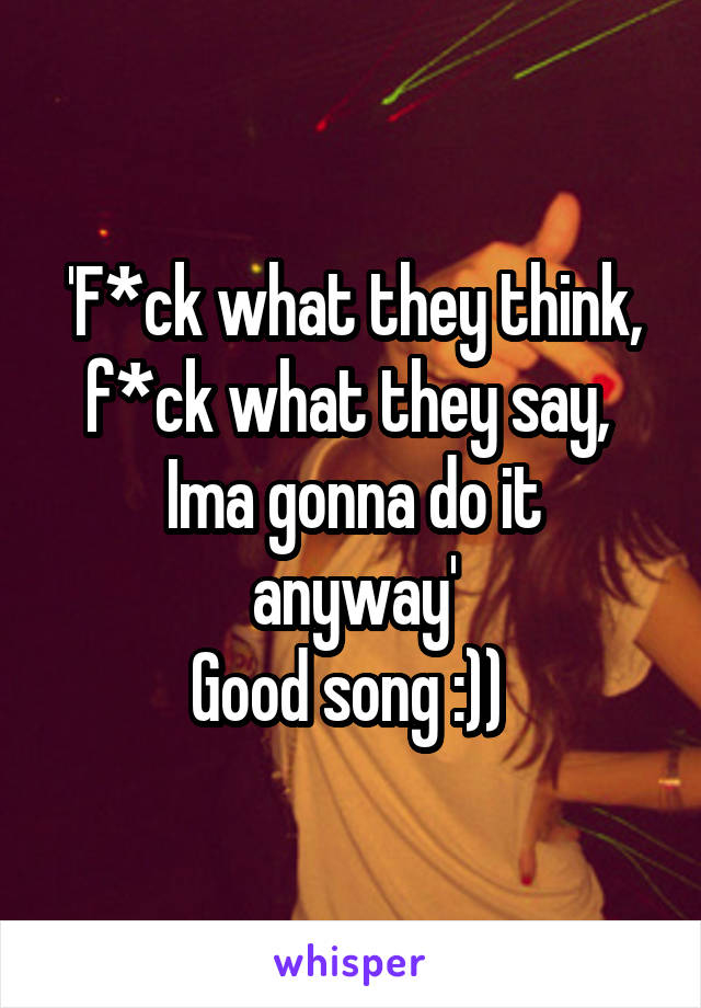 'F*ck what they think, f*ck what they say,  Ima gonna do it anyway' Good song :))