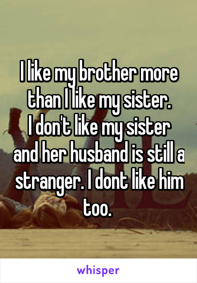 I like my brother more than I like my sister. I don't like my sister and her husband is still a stranger. I dont like him too.