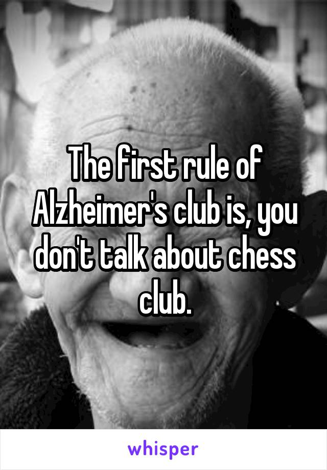 The first rule of Alzheimer's club is, you don't talk about chess club.