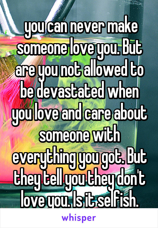 you can never make someone love you. But are you not allowed to be devastated when you love and care about someone with everything you got. But they tell you they don't love you. Is it selfish.