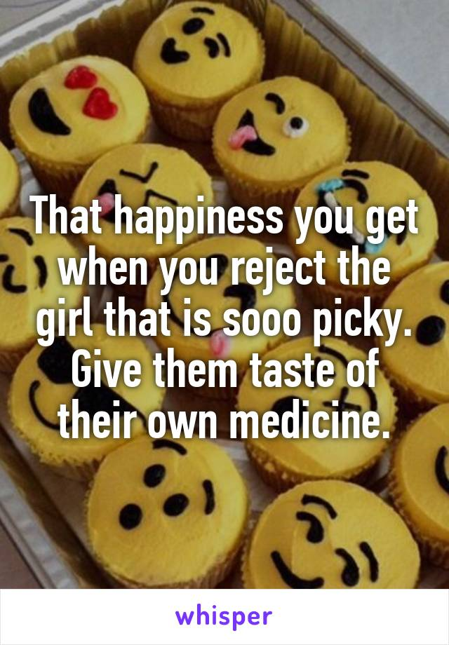 That happiness you get when you reject the girl that is sooo picky. Give them taste of their own medicine.