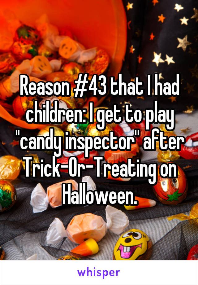 """Reason #43 that I had children: I get to play """"candy inspector"""" after Trick-Or-Treating on Halloween."""