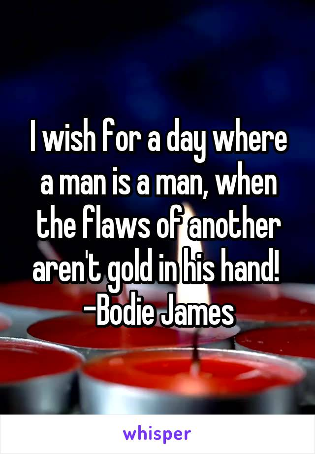 I wish for a day where a man is a man, when the flaws of another aren't gold in his hand!  -Bodie James